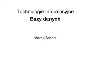 Technologie Informacyjne Bazy danych Marek Bazan Plan wykadu