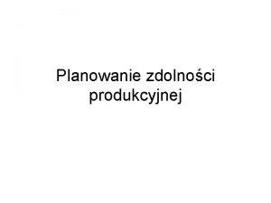 Planowanie zdolnoci produkcyjnej Zdolno produkcyjna systemu produkcyjnego Zdolno