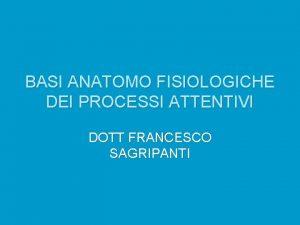 BASI ANATOMO FISIOLOGICHE DEI PROCESSI ATTENTIVI DOTT FRANCESCO
