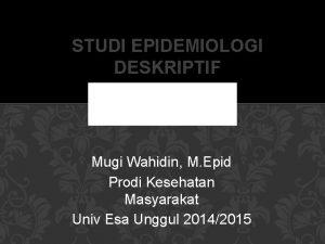 STUDI EPIDEMIOLOGI DESKRIPTIF Mugi Wahidin M Epid Prodi