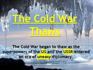 The Cold War Thaws The Cold War began