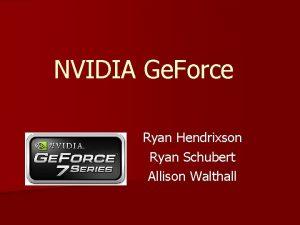 NVIDIA Ge Force Ryan Hendrixson Ryan Schubert Allison