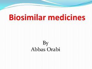 Biosimilar medicines By Abbas Orabi What is a