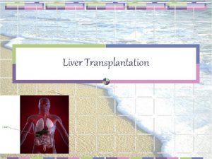 Liver Transplantation GENERAL PRINCIPLES Liver transplantation is treatment