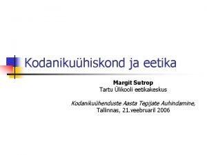 Kodanikuhiskond ja eetika Margit Sutrop Tartu likooli eetikakeskus