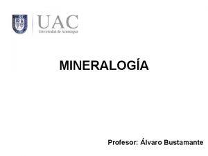 MINERALOGA Profesor lvaro Bustamante Qu es la mineraloga