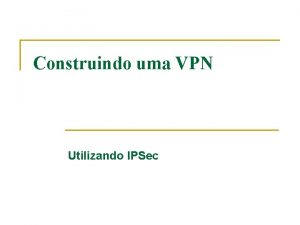 Construindo uma VPN Utilizando IPSec VPN Virtual Private