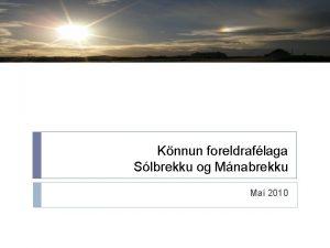 Knnun foreldraflaga Slbrekku og Mnabrekku Ma 2010 Tilgangur
