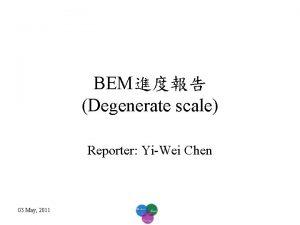 BEM Degenerate scale Reporter YiWei Chen 03 May