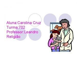 Aluna Carolina Cruz Turma 702 Professor Leandro Religio