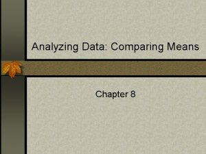 Analyzing Data Comparing Means Chapter 8 Are there