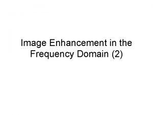 Image Enhancement in the Frequency Domain 2 Frequency