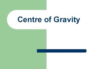 Centre of Gravity Centre of Gravity C G