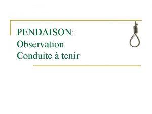PENDAISON Observation Conduite tenir OBSERVATION n n n