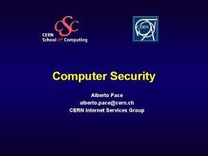 Computer Security Alberto Pace alberto pacecern ch CERN