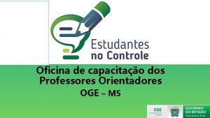 Oficina de capacitao dos Professores Orientadores OGE MS