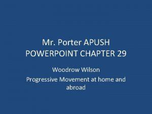 Mr Porter APUSH POWERPOINT CHAPTER 29 Woodrow Wilson