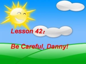 Lesson 42 Be Careful Danny New words careful