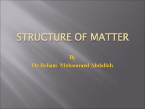 STRUCTURE OF MATTER By Dr Reham Mohammed Abdallah