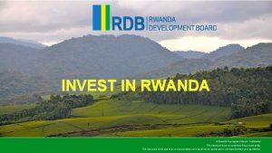 INVEST IN RWANDA Rwanda Development Board Confidential This