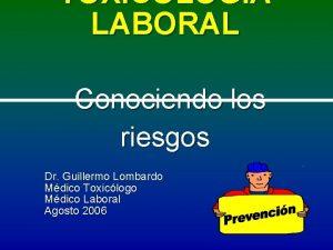 TOXICOLOGIA LABORAL Conociendo los riesgos Dr Guillermo Lombardo