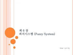 6 Fuzzy System Slide 1 of 29 Fuzzy