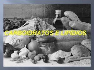 CARBOIDRATOS E LIPDIOS Carboidratos Alimentos ricos em energia