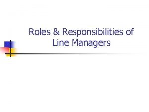 Roles Responsibilities of Line Managers Roles we play