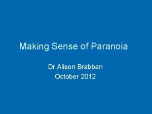 Making Sense of Paranoia Dr Alison Brabban October