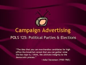 Campaign Advertising POLS 125 Political Parties Elections The