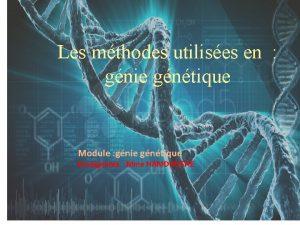 Les mthodes utilises en gnie gntique Module gnie