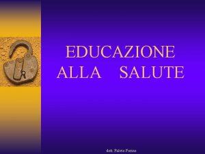 EDUCAZIONE ALLA SALUTE dott Fulvio Forino EDUCAZIONE ALLA