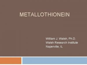 METALLOTHIONEIN William J Walsh Ph D Walsh Research