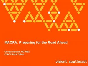 MACRA Preparing for the Road Ahead George Mayzell