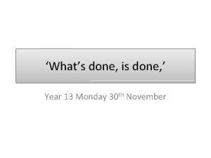 Whats done is done Year 13 Monday 30