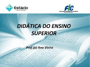 DIDTICA DO ENSINO SUPERIOR Prof a Ana Vieira