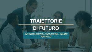 TRAIETTORIE DI FUTURO INTERNAZIONALIZZAZIONE SIAMO PRONTI UNA GRANDE