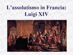 Lassolutismo in Francia Luigi XIV La Francia dopo