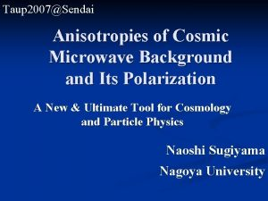 Taup 2007Sendai Anisotropies of Cosmic Microwave Background and