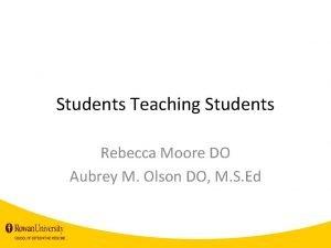 Students Teaching Students Rebecca Moore DO Aubrey M