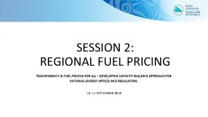 SESSION 2 REGIONAL FUEL PRICING TRANSPARENCY IN FUEL