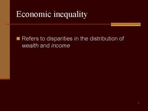 Economic inequality n Refers to disparities in the