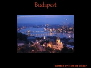 Budapest Written by Norbert Elsner Budapest is the