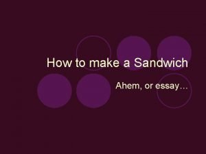 How to make a Sandwich Ahem or essay