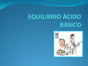EQUILIBRIO ACIDO BASICO EQUILIBRIO ACIDO BASICO SE REFIERE