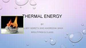 THERMAL ENERGY BY KELSEY NEMETH ANDREENA SAKA MRS