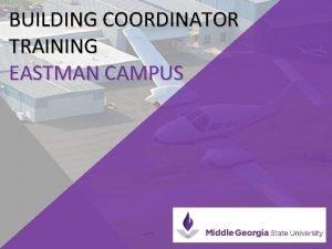 BUILDING COORDINATOR TRAINING EASTMAN CAMPUS BUILDING COORDINATOR RESPONSIBILITIES