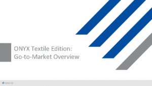 ONYX Textile Edition GotoMarket Overview ONYX 11 Textile