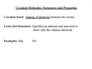 Covalent Molecules Structures and Properties Covalent bond sharing