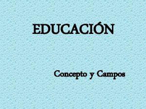 EDUCACIN Concepto y Campos Educacin es una accin